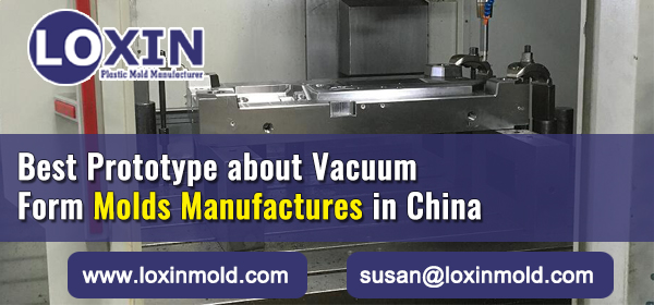 Best-Prototype-about-Vacuum-Form-Molds-Manufactures-in-China-LOXIN-Mold