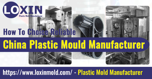 How To Choice Reliable China Plastic Mould Manufacturer LOXIN Mold
